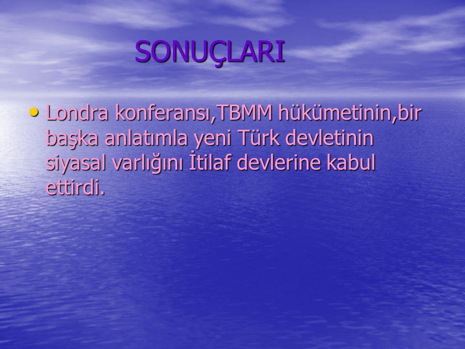 SONUÇLARI SONUÇLARI Londra konferansı,TBMM hükümetinin,bir başka anlatımla yeni Türk devletinin siyasal varlığını İtilaf devlerine kabul ettirdi.