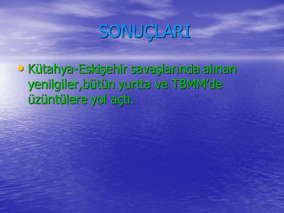 SONUÇLARI SONUÇLARI Kütahya-Eskişehir savaşlarında alınan yenilgiler,bütün yurtta ve TBMM'de üzüntülere yol açtı.