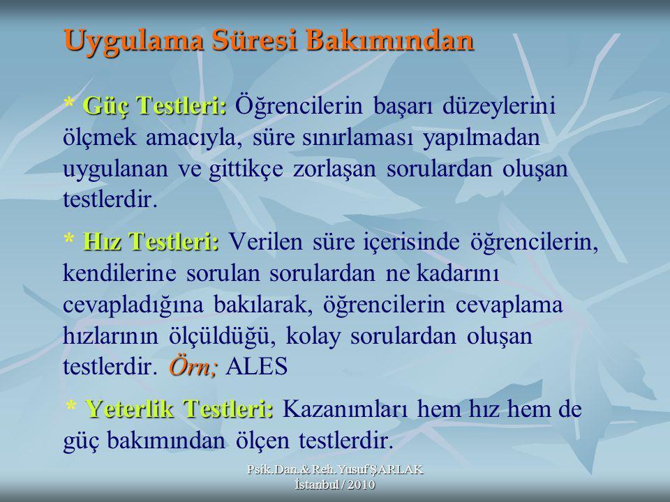 Psik.Dan.& Reh.Yusuf ŞARLAK İstanbul / 2010 Uygulama Süresi Bakımından Güç Testleri: Hız Testleri: Örn; Yeterlik Testleri: Uygulama Süresi Bakımından * Güç Testleri: Öğrencilerin başarı düzeylerini ölçmek amacıyla, süre sınırlaması yapılmadan uygulanan ve gittikçe zorlaşan sorulardan oluşan testlerdir.