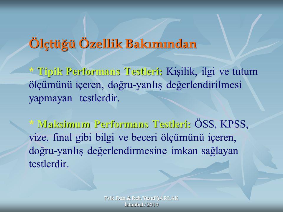 Psik.Dan.& Reh.Yusuf ŞARLAK İstanbul / 2010 Ölçtüğü Özellik Bakımından Tipik Performans Testleri: Maksimum Performans Testleri: Ölçtüğü Özellik Bakımından * Tipik Performans Testleri: Kişilik, ilgi ve tutum ölçümünü içeren, doğru-yanlış değerlendirilmesi yapmayan testlerdir.