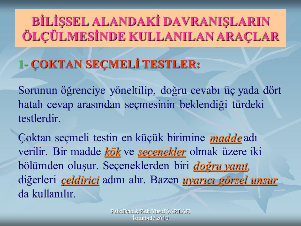 Psik.Dan.& Reh.Yusuf ŞARLAK İstanbul / 2010 BİLİŞSEL ALANDAKİ DAVRANIŞLARIN ÖLÇÜLMESİNDE KULLANILAN ARAÇLAR 1-ÇOKTAN SEÇMELİ TESTLER: 1- ÇOKTAN SEÇMELİ TESTLER: Sorunun öğrenciye yöneltilip, doğru cevabı üç yada dört hatalı cevap arasından seçmesinin beklendiği türdeki testlerdir.