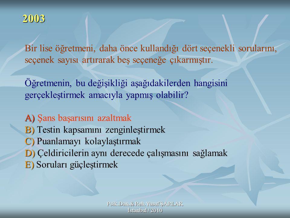 Psik.Dan.& Reh.Yusuf ŞARLAK İstanbul / 2010 A) B) C) D) E) Bir lise öğretmeni, daha önce kullandığı dört seçenekli sorularını, seçenek sayısı artırarak beş seçeneğe çıkarmıştır.