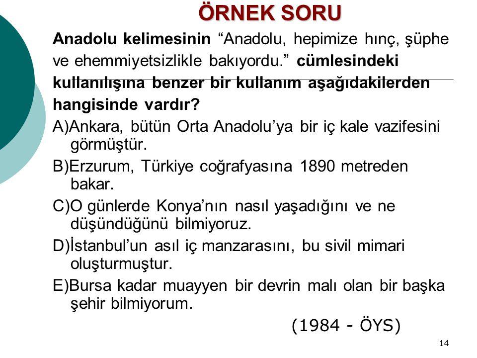 """14 ÖRNEK SORU Anadolu kelimesinin """"Anadolu, hepimize hınç, şüphe ve ehemmiyetsizlikle bakıyordu."""" cümlesindeki kullanılışına benzer bir kullanım aşağı"""