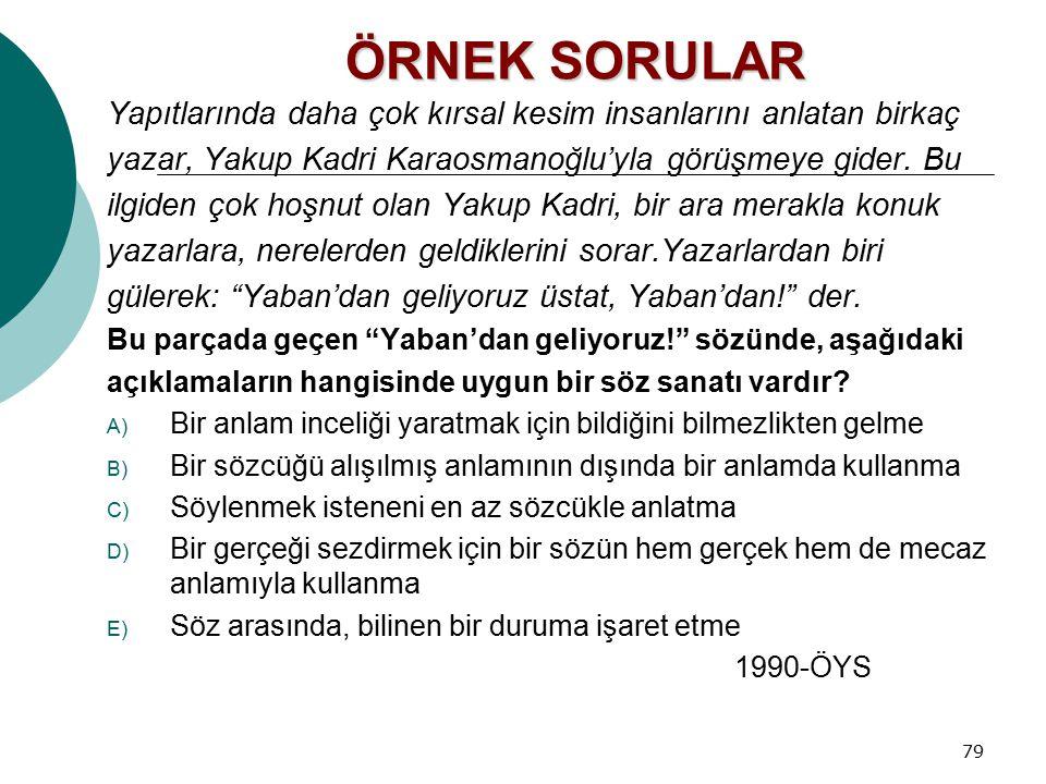 79 ÖRNEK SORULAR Yapıtlarında daha çok kırsal kesim insanlarını anlatan birkaç yazar, Yakup Kadri Karaosmanoğlu'yla görüşmeye gider. Bu ilgiden çok ho