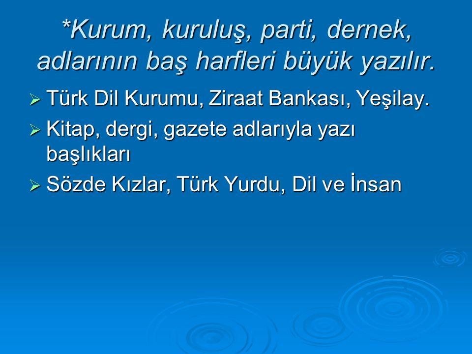 *Kurum, kuruluş, parti, dernek, adlarının baş harfleri büyük yazılır. TTTTürk Dil Kurumu, Ziraat Bankası, Yeşilay. KKKKitap, dergi, gazete adl