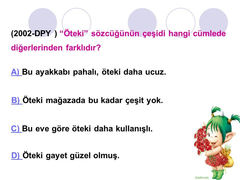 (2002-DPY ) Öteki sözcüğünün çeşidi hangi cümlede diğerlerinden farklıdır.