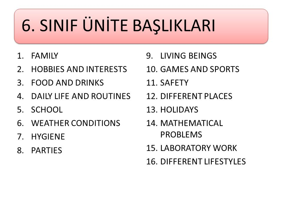 6. SINIF ÜNİTE BAŞLIKLARI 1.FAMILY 2.HOBBIES AND INTERESTS 3.FOOD AND DRINKS 4.DAILY LIFE AND ROUTINES 5.SCHOOL 6.WEATHER CONDITIONS 7.HYGIENE 8.PARTI