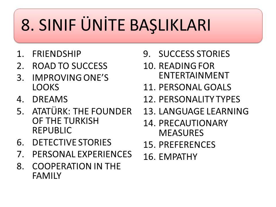8. SINIF ÜNİTE BAŞLIKLARI 1.FRIENDSHIP 2.ROAD TO SUCCESS 3.IMPROVING ONE'S LOOKS 4.DREAMS 5.ATATÜRK: THE FOUNDER OF THE TURKISH REPUBLIC 6.DETECTIVE S