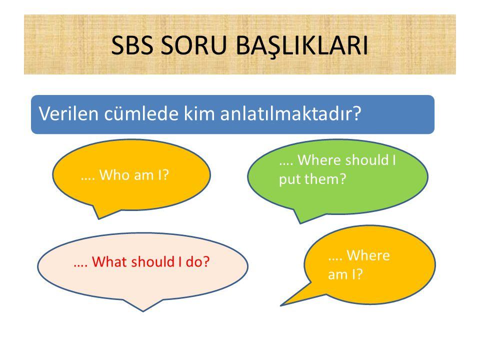 SBS SORU BAŞLIKLARI Verilen cümlede kim anlatılmaktadır? …. Who am I? …. Where should I put them? …. What should I do? …. Where am I?