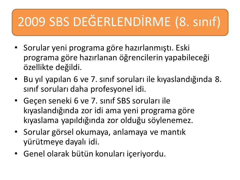 2009 SBS DEĞERLENDİRME (8. sınıf) Sorular yeni programa göre hazırlanmıştı. Eski programa göre hazırlanan öğrencilerin yapabileceği özellikte değildi.