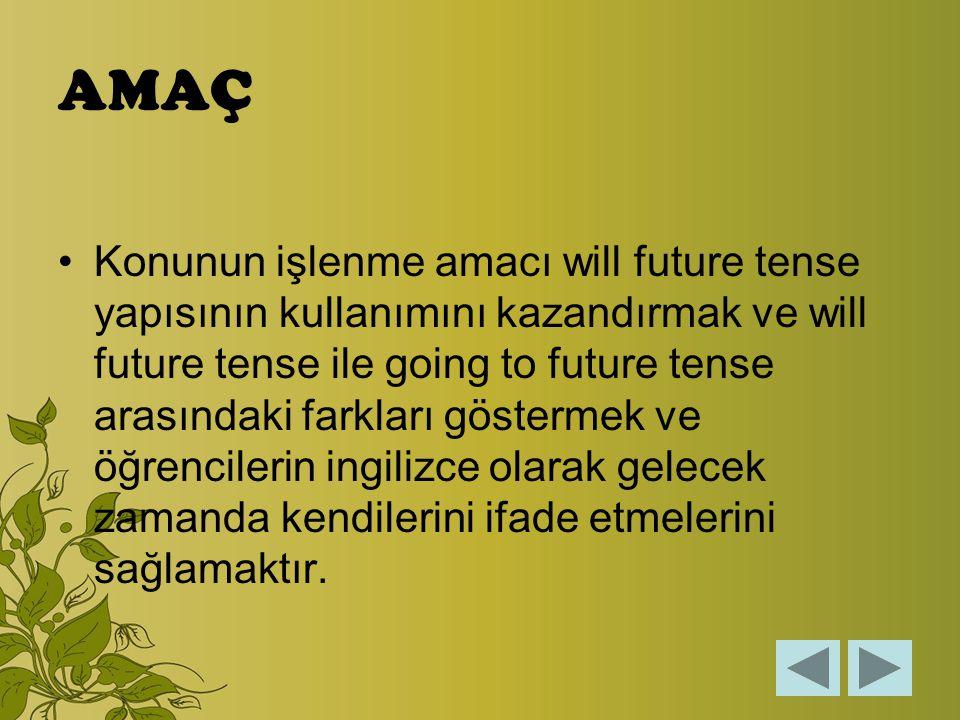 AMAÇ Konunun işlenme amacı will future tense yapısının kullanımını kazandırmak ve will future tense ile going to future tense arasındaki farkları göstermek ve öğrencilerin ingilizce olarak gelecek zamanda kendilerini ifade etmelerini sağlamaktır.