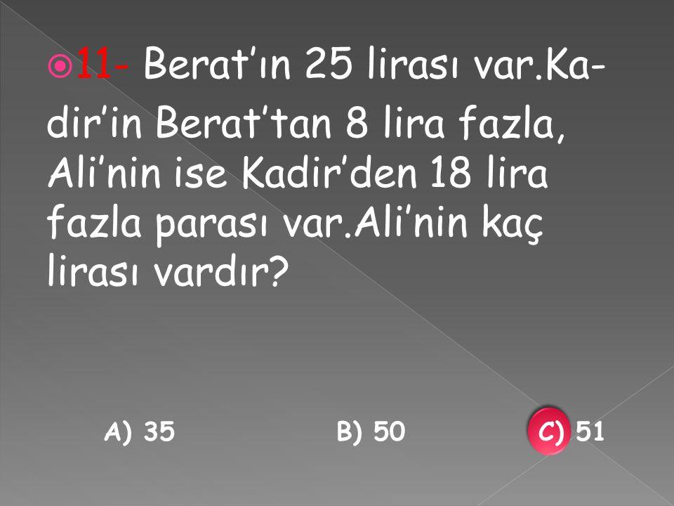  11- Berat'ın 25 lirası var.Ka- dir'in Berat'tan 8 lira fazla, Ali'nin ise Kadir'den 18 lira fazla parası var.Ali'nin kaç lirası vardır.
