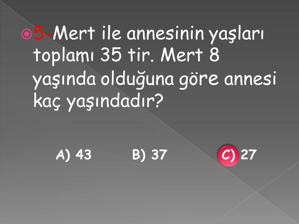  5-Mert ile annesinin yaşları toplamı 35 tir.Mert 8 yaşında olduğuna gö re annesi kaç yaşındadır.