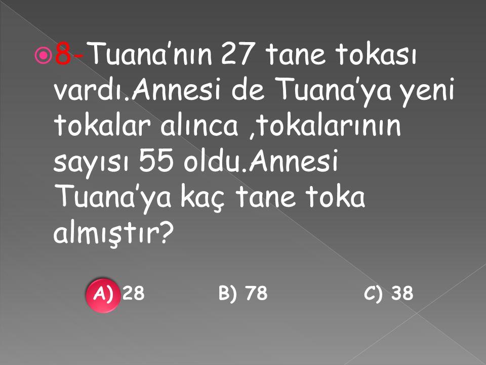  8-Tuana'nın 27 tane tokası vardı.Annesi de Tuana'ya yeni tokalar alınca,tokalarının sayısı 55 oldu.Annesi Tuana'ya kaç tane toka almıştır.