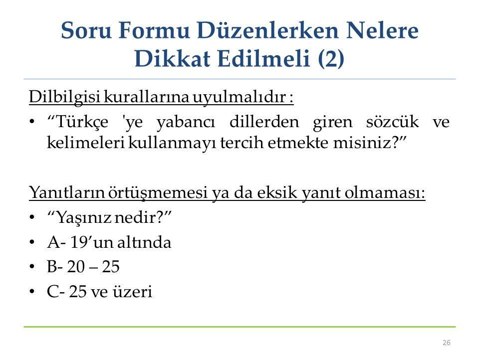 Soru Formu Düzenlerken Nelere Dikkat Edilmeli (2) Dilbilgisi kurallarına uyulmalıdır : Türkçe ye yabancı dillerden giren sözcük ve kelimeleri kullanmayı tercih etmekte misiniz? Yanıtların örtüşmemesi ya da eksik yanıt olmaması: Yaşınız nedir? A- 19'un altında B- 20 – 25 C- 25 ve üzeri 26