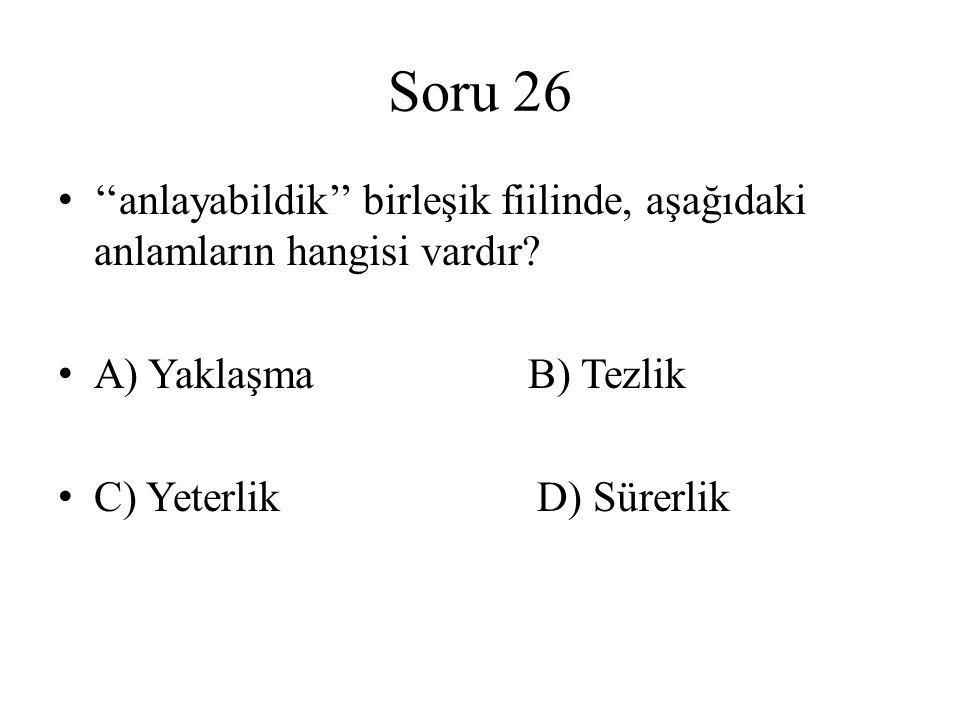 Soru 26 ''anlayabildik'' birleşik fiilinde, aşağıdaki anlamların hangisi vardır? A) Yaklaşma B) Tezlik C) Yeterlik D) Sürerlik