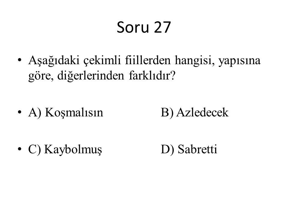 Soru 27 Aşağıdaki çekimli fiillerden hangisi, yapısına göre, diğerlerinden farklıdır? A) Koşmalısın B) Azledecek C) Kaybolmuş D) Sabretti