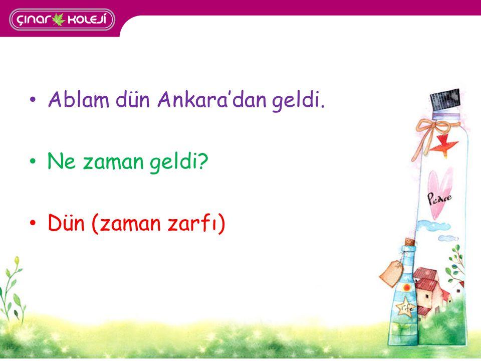 Ablam dün Ankara'dan geldi. Ne zaman geldi? Dün (zaman zarfı)