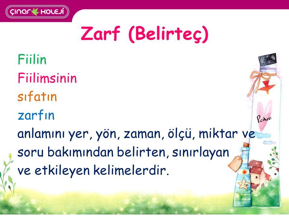 Zarf (Belirteç) Fiilin Fiilimsinin sıfatın zarfın anlamını yer, yön, zaman, ölçü, miktar ve soru bakımından belirten, sınırlayan ve etkileyen kelimele