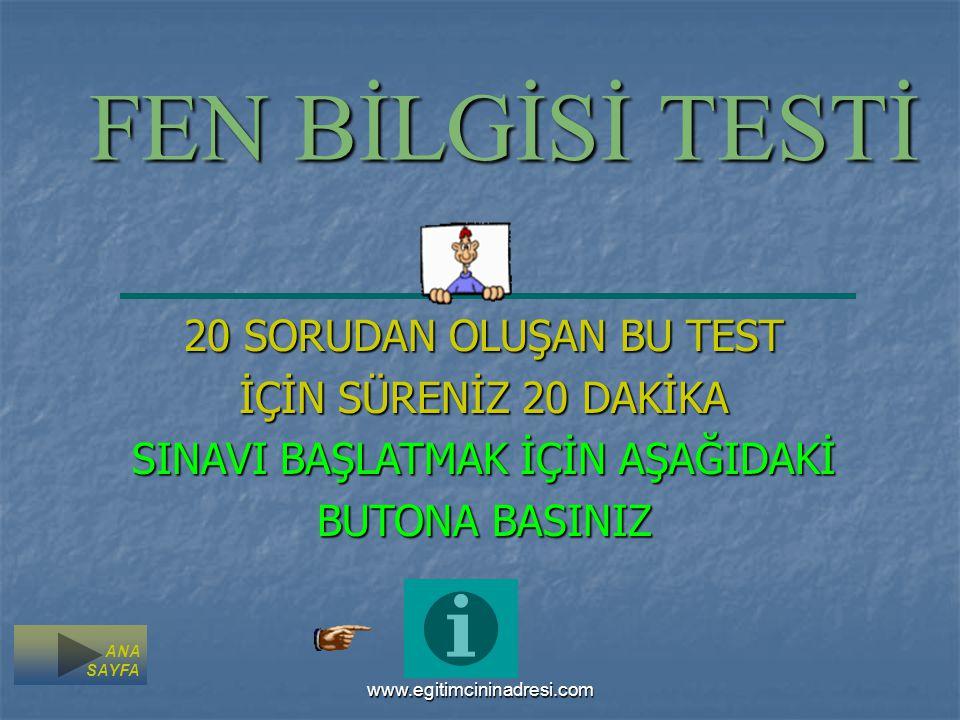 FEN BİLGİSİ TESTİ 20 SORUDAN OLUŞAN BU TEST İÇİN SÜRENİZ 20 DAKİKA SINAVI BAŞLATMAK İÇİN AŞAĞIDAKİ BUTONA BASINIZ ANA SAYFA www.egitimcininadresi.com