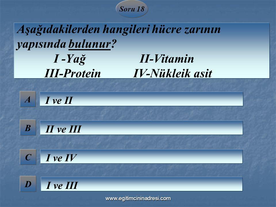 Soru 18 A B C D Aşağıdakilerden hangileri hücre zarının yapısında bulunur? I -Yağ II-Vitamin III-Protein IV-Nükleik asit I ve II II ve III I ve IV I v