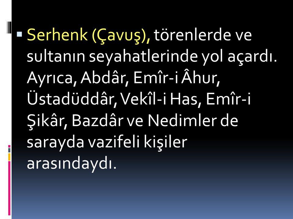  Serhenk (Çavuş), törenlerde ve sultanın seyahatlerinde yol açardı.