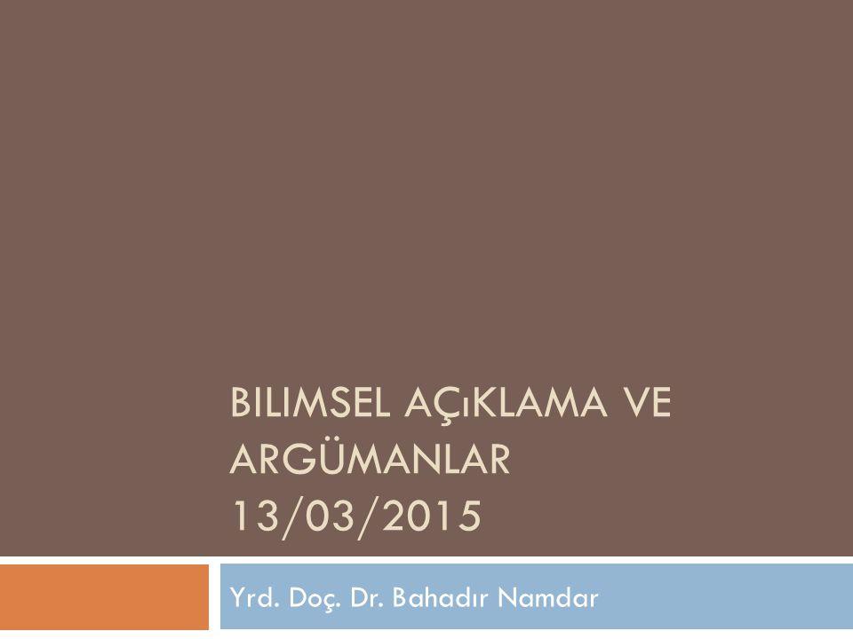 BILIMSEL AÇıKLAMA VE ARGÜMANLAR 13/03/2015 Yrd. Doç. Dr. Bahadır Namdar
