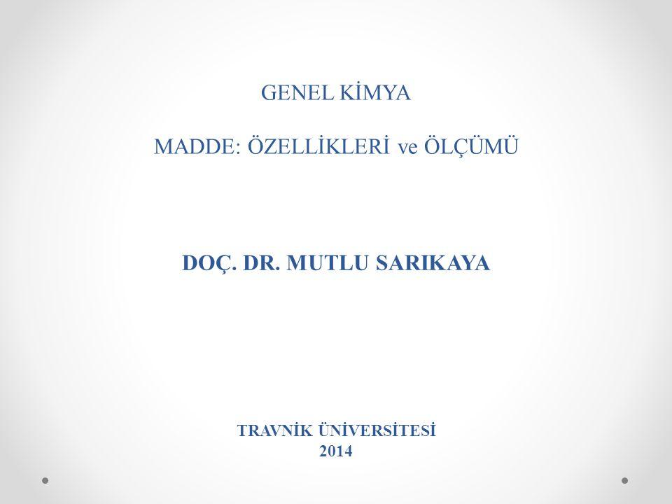 GENEL KİMYA MADDE: ÖZELLİKLERİ ve ÖLÇÜMÜ DOÇ. DR. MUTLU SARIKAYA TRAVNİK ÜNİVERSİTESİ 2014