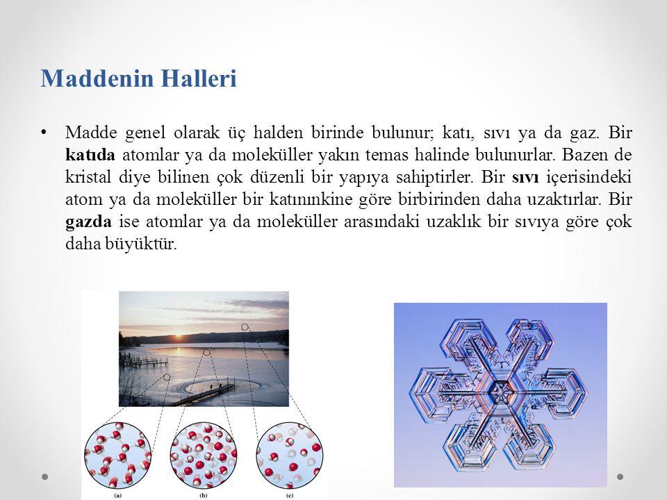 Maddenin Halleri Madde genel olarak üç halden birinde bulunur; katı, sıvı ya da gaz. Bir katıda atomlar ya da moleküller yakın temas halinde bulunurla