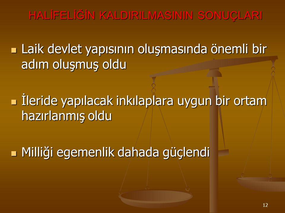 11 HALİFELİĞİN KALDIRILMA NEDENLERİ *Milliği egemenlik ilkesiyle kurulan yeni Türk devletiyle halifeliğin bağdaşmaması *TBMM tarafından atanan halifen