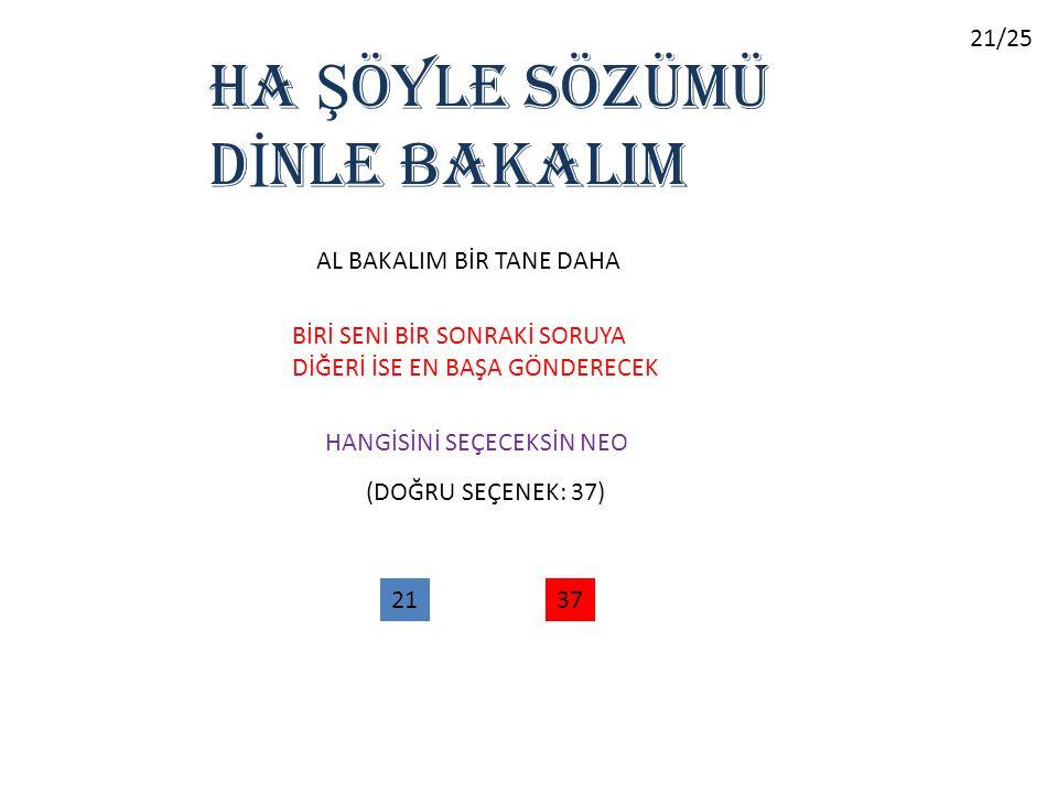 HA Ş ÖYLE SÖZÜMÜ D İ NLE BAKALIM AL BAKALIM BİR TANE DAHA BİRİ SENİ BİR SONRAKİ SORUYA DİĞERİ İSE EN BAŞA GÖNDERECEK HANGİSİNİ SEÇECEKSİN NEO 2137 (DOĞRU SEÇENEK: 37) 21/25