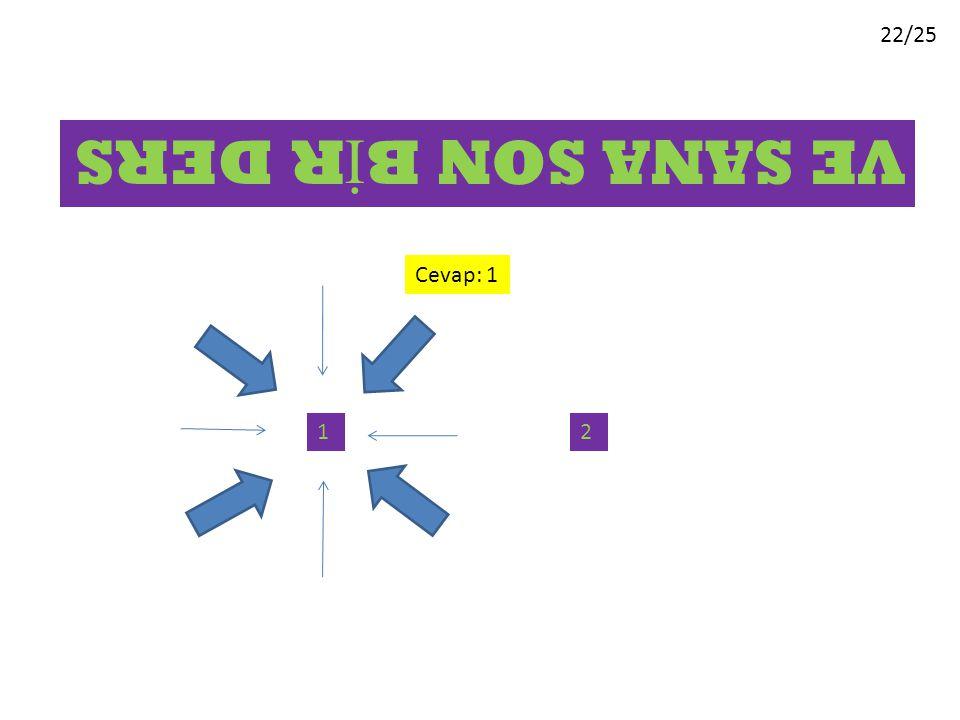 22/25 VE SANA SON B İ R DERS 12 Cevap: 1