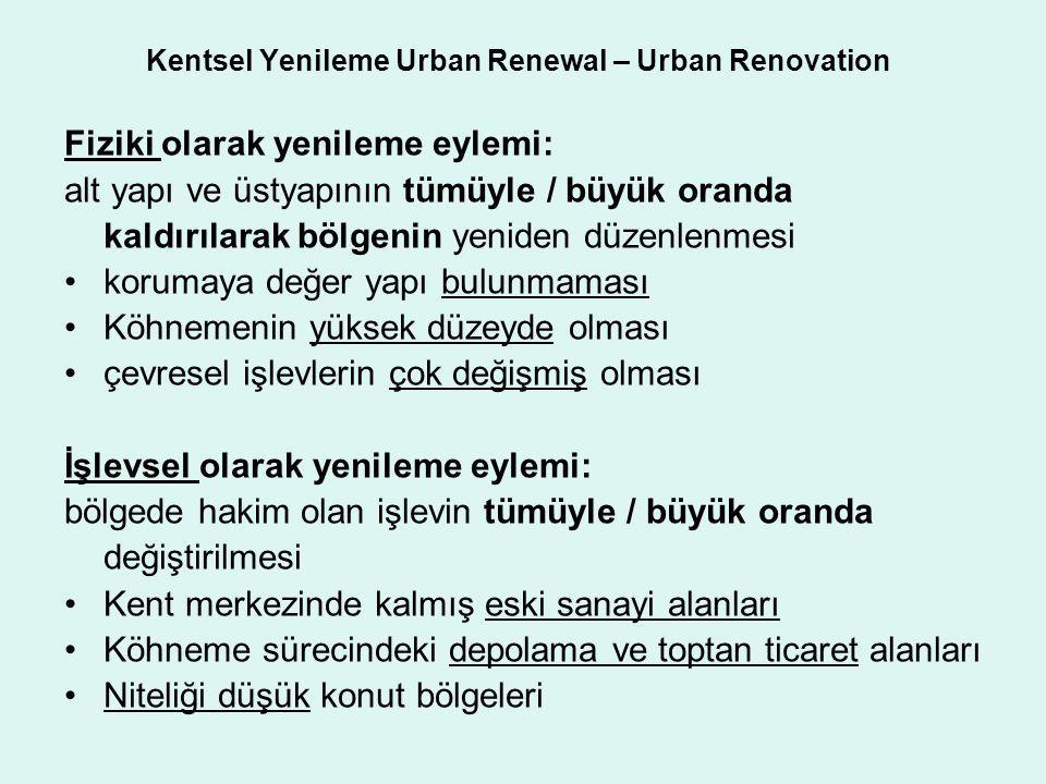 Kentsel Yenileme Urban Renewal – Urban Renovation Fiziki olarak yenileme eylemi: alt yapı ve üstyapının tümüyle / büyük oranda kaldırılarak bölgenin y