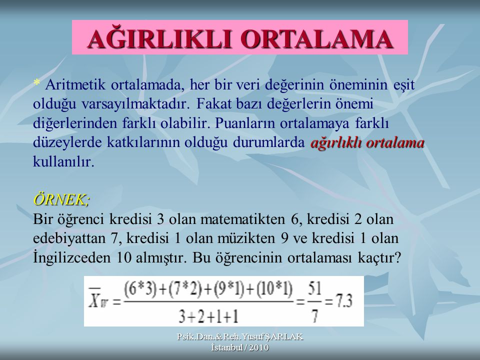 Psik.Dan.& Reh.Yusuf ŞARLAK İstanbul / 2010 ağırlıklı ortalama ÖRNEK; * Aritmetik ortalamada, her bir veri değerinin öneminin eşit olduğu varsayılmakt