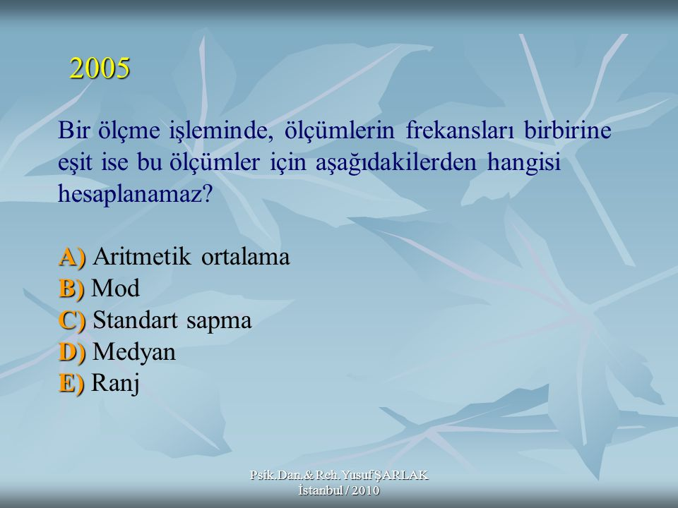 Psik.Dan.& Reh.Yusuf ŞARLAK İstanbul / 2010 A) B) C) D) E) Bir ölçme işleminde, ölçümlerin frekansları birbirine eşit ise bu ölçümler için aşağıdakile