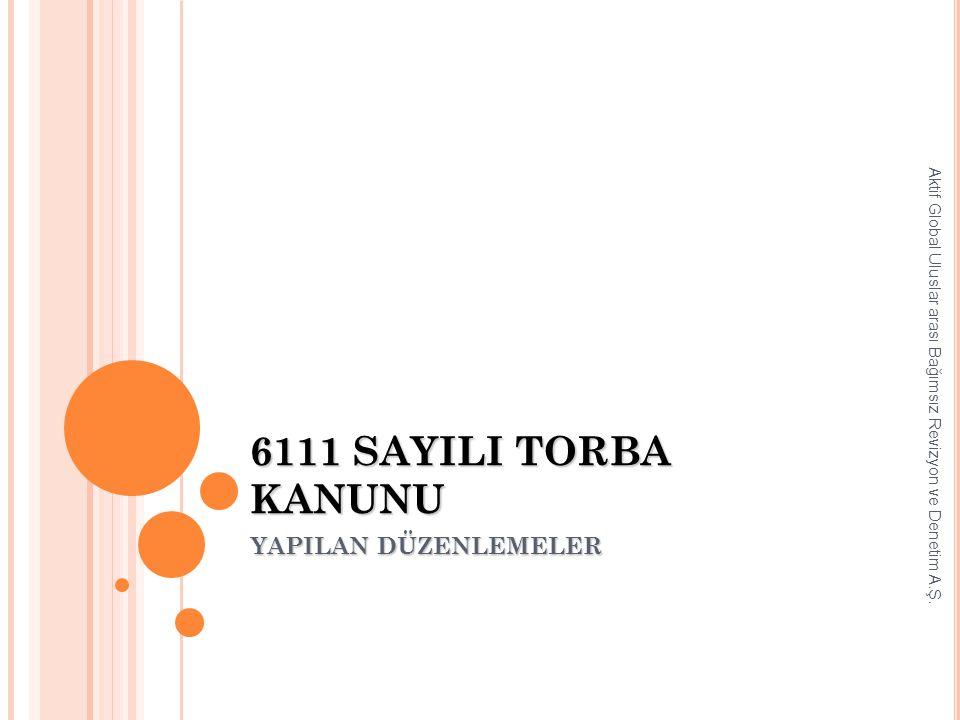 6111 SAYILI TORBA KANUNU YAPILAN DÜZENLEMELER Aktif Global Uluslar arası Bağımsız Revizyon ve Denetim A.Ş.