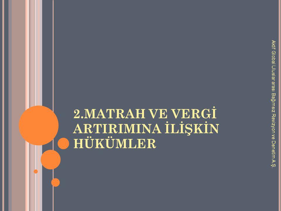 2.MATRAH VE VERGİ ARTIRIMINA İLİŞKİN HÜKÜMLER Aktif Global Uluslar arası Bağımsız Revizyon ve Denetim A.Ş.