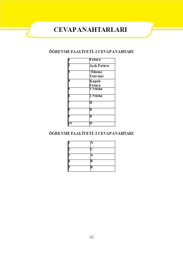1Fatura 2 Açık Fatura 3 Ödeme Takvimi 4 Kapalı Fatura 53 Nüsha 62 Nüsha 7D 8B 9B 10D 1A 2C 3A 4B 5B 42 CEVAP ANAHTARLARI ÖĞRENME FAALİYETİ–1 CEVAP ANAHTARI ÖĞRENME FAALİYETİ–2 CEVAP ANAHTARI CEVAP ANAHTARLARI