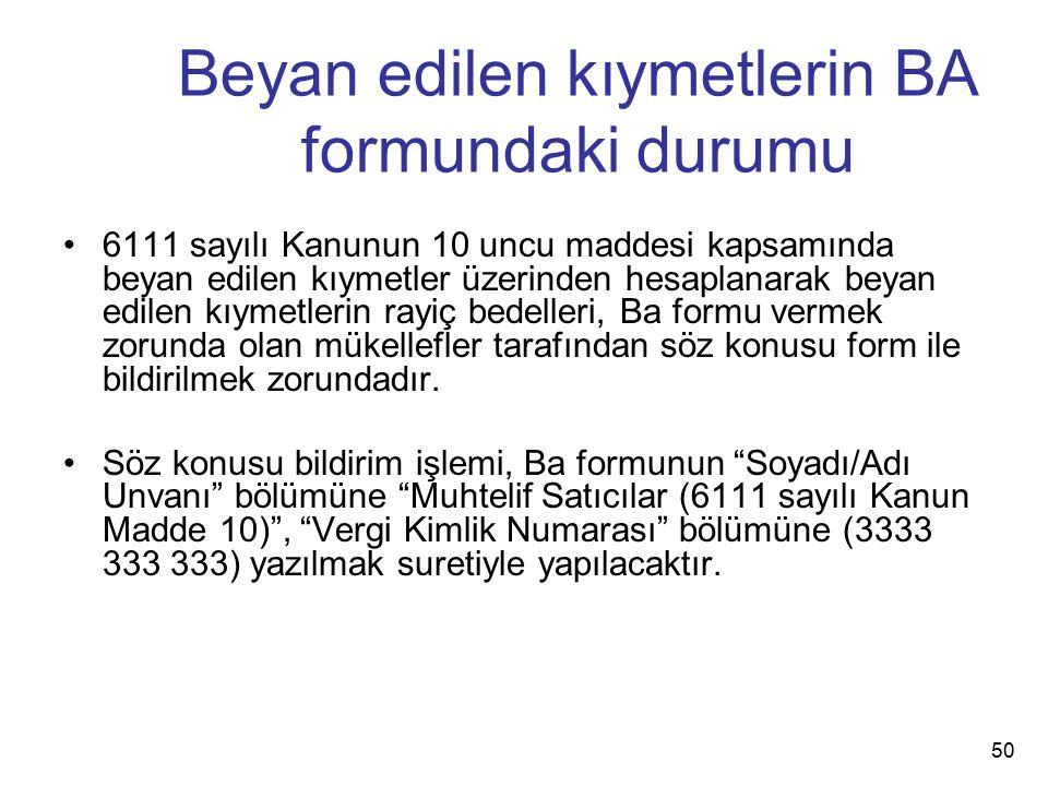Beyan edilen kıymetlerin BA formundaki durumu 6111 sayılı Kanunun 10 uncu maddesi kapsamında beyan edilen kıymetler üzerinden hesaplanarak beyan edile