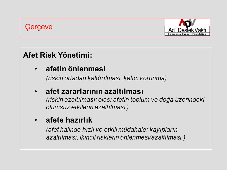 Çerçeve Afet Risk Yönetimi: afetin önlenmesi (riskin ortadan kaldırılması: kalıcı korunma) afet zararlarının azaltılması (riskin azaltılması: olası afetin toplum ve doğa üzerindeki olumsuz etkilerin azaltılması ) afete hazırlık (afet halinde hızlı ve etkili müdahale: kayıpların azaltılması, ikincil risklerin önlenmesi/azaltılması.)