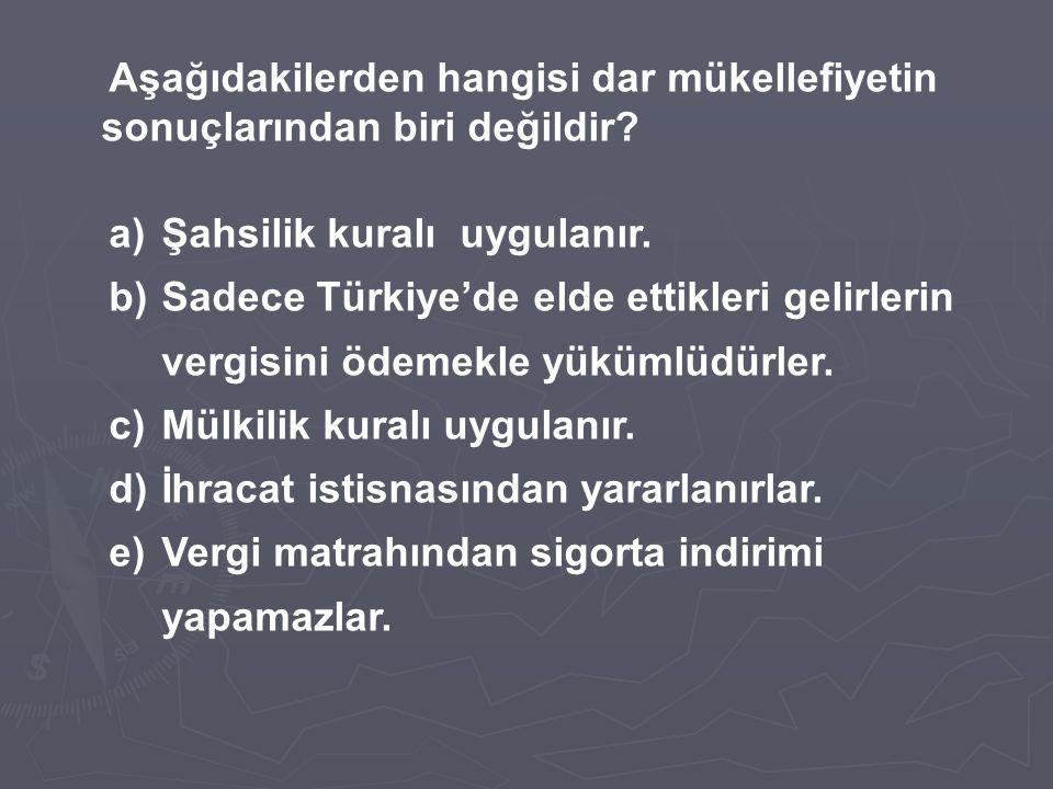 Aşağıdakilerden hangisi dar mükellefiyetin sonuçlarından biri değildir? a)Şahsilik kuralı uygulanır. b)Sadece Türkiye'de elde ettikleri gelirlerin ver