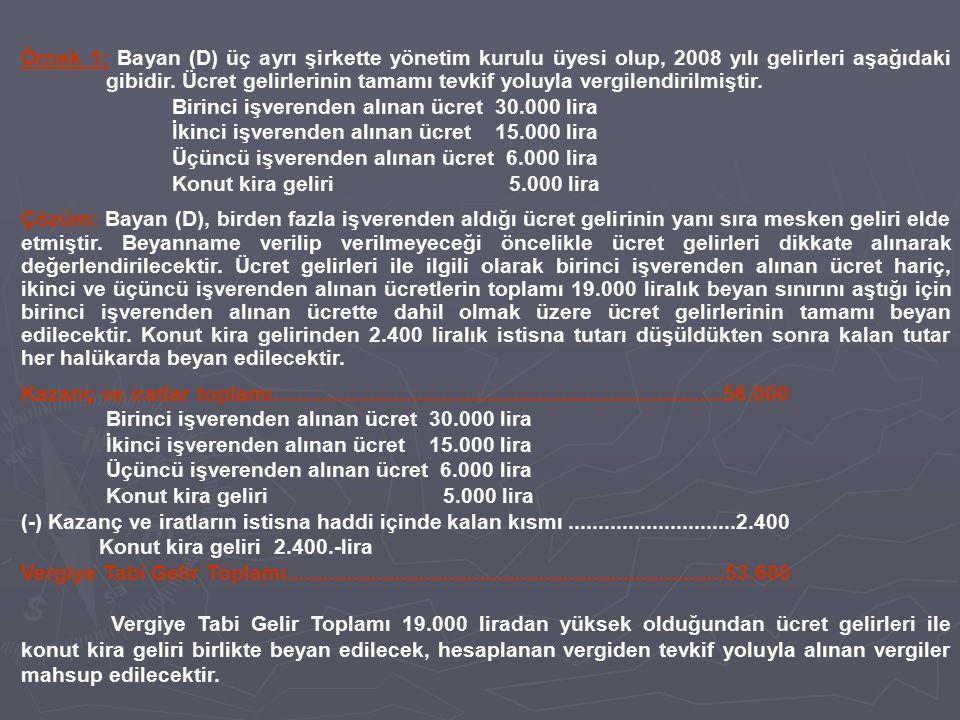 Örnek 1: Bayan (D) üç ayrı şirkette yönetim kurulu üyesi olup, 2008 yılı gelirleri aşağıdaki gibidir. Ücret gelirlerinin tamamı tevkif yoluyla vergile