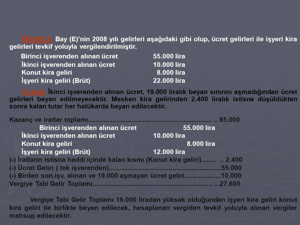 Örnek 2: Bay (E)'nin 2008 yılı gelirleri aşağıdaki gibi olup, ücret gelirleri ile işyeri kira gelirleri tevkif yoluyla vergilendirilmiştir. Birinci iş