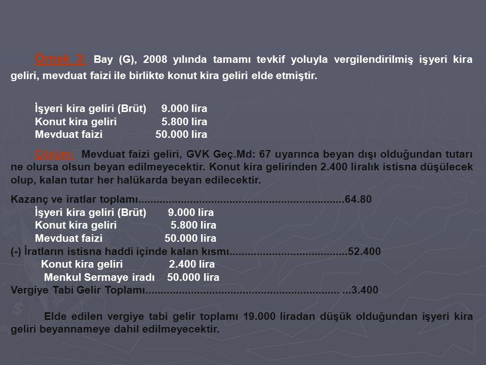 Örnek 3: Bay (G), 2008 yılında tamamı tevkif yoluyla vergilendirilmiş işyeri kira geliri, mevduat faizi ile birlikte konut kira geliri elde etmiştir.