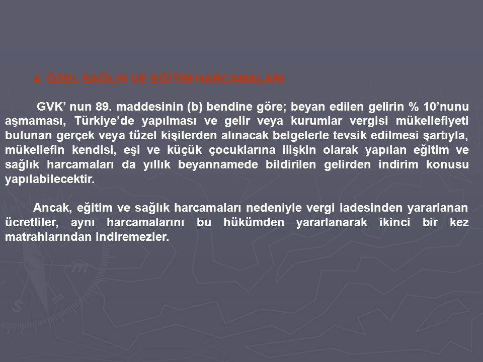 4. ÖZEL SAĞLIK VE EĞİTİM HARCAMALARI GVK' nun 89. maddesinin (b) bendine göre; beyan edilen gelirin % 10'nunu aşmaması, Türkiye'de yapılması ve gelir
