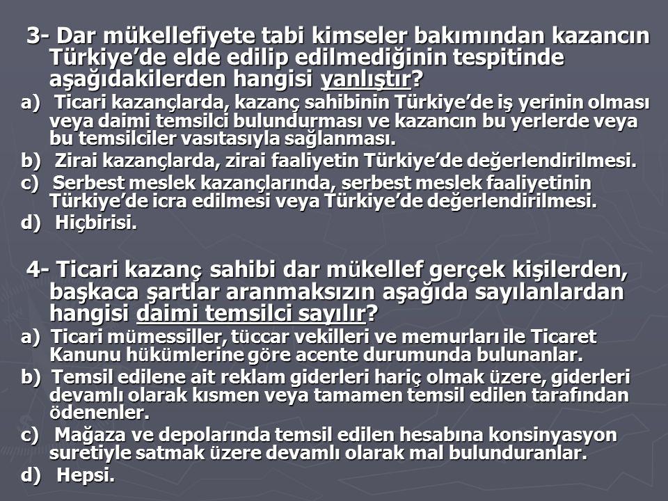 3- Dar mükellefiyete tabi kimseler bakımından kazancın Türkiye'de elde edilip edilmediğinin tespitinde aşağıdakilerden hangisi yanlıştır? 3- Dar mükel