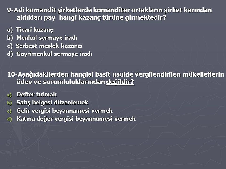 9-Adi komandit şirketlerde komanditer ortakların şirket karından aldıkları pay hangi kazanç türüne girmektedir? a) Ticari kazanç b) Menkul sermaye ira