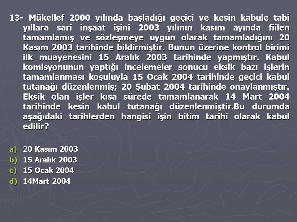 13- Mükellef 2000 yılında başladığı geçici ve kesin kabule tabi yıllara sari inşaat işini 2003 yılının kasım ayında fiilen tamamlamış ve sözleşmeye uy