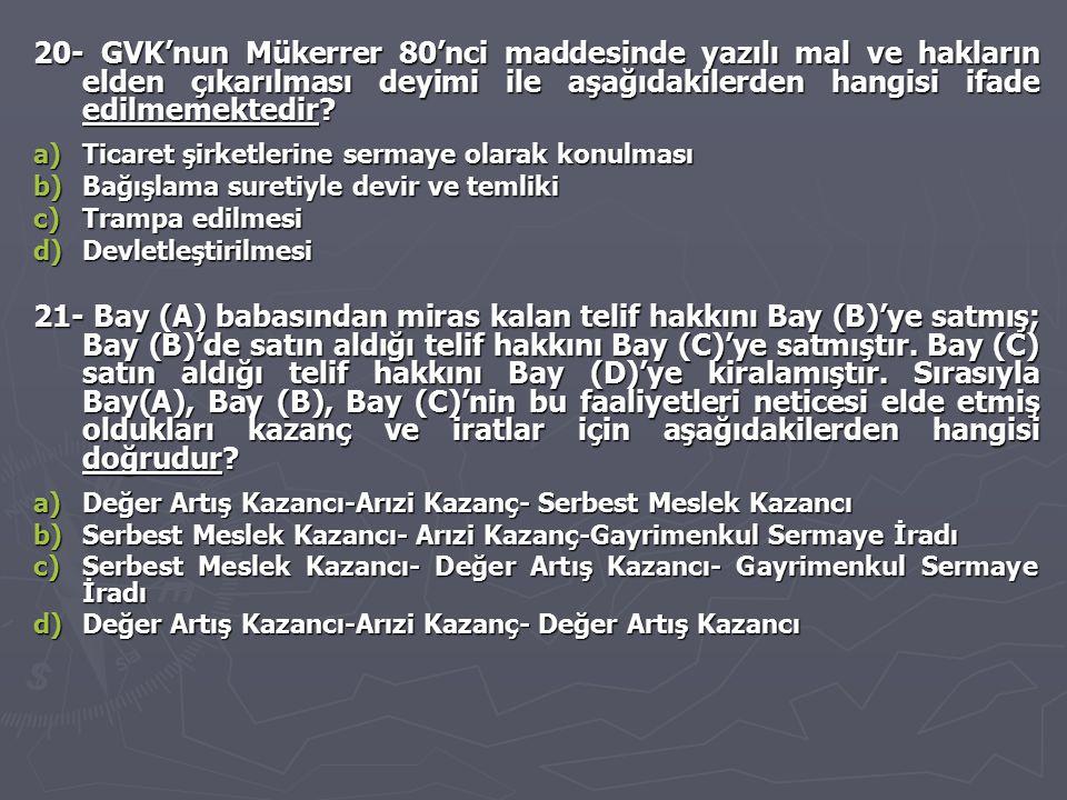 20- GVK'nun Mükerrer 80'nci maddesinde yazılı mal ve hakların elden çıkarılması deyimi ile aşağıdakilerden hangisi ifade edilmemektedir? a)Ticaret şir