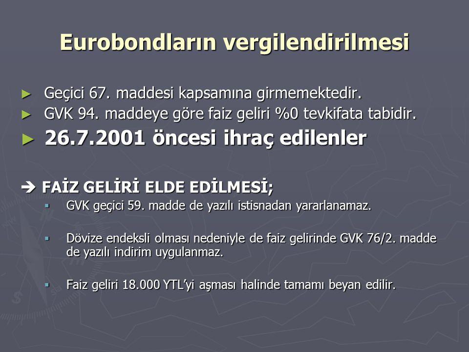 Eurobondların vergilendirilmesi ► Geçici 67. maddesi kapsamına girmemektedir. ► GVK 94. maddeye göre faiz geliri %0 tevkifata tabidir. ► 26.7.2001 önc